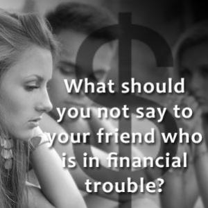 What you should not say to your friend who is in financial trouble